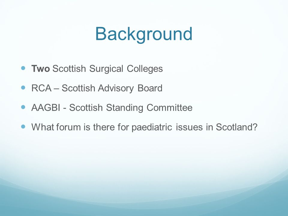 Background Two Scottish Surgical Colleges RCA – Scottish Advisory Board AAGBI - Scottish Standing Committee What forum is there for paediatric issues in Scotland?