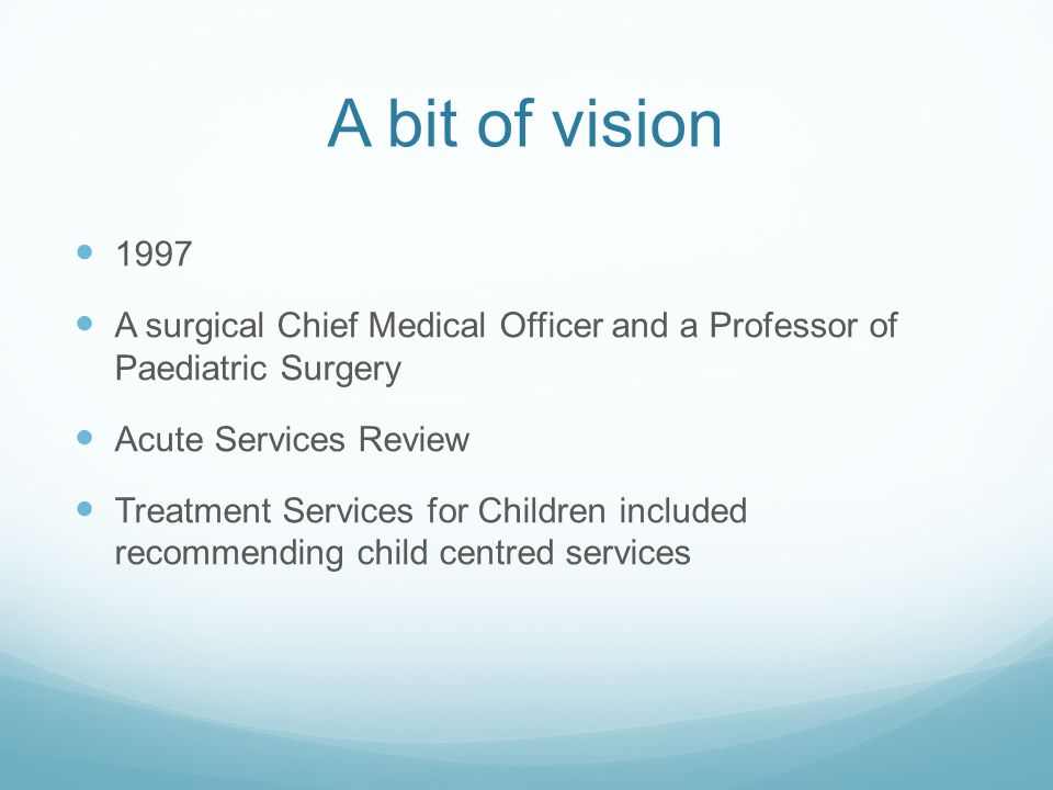 A bit of vision 1997 A surgical Chief Medical Officer and a Professor of Paediatric Surgery Acute Services Review Treatment Services for Children included recommending child centred services