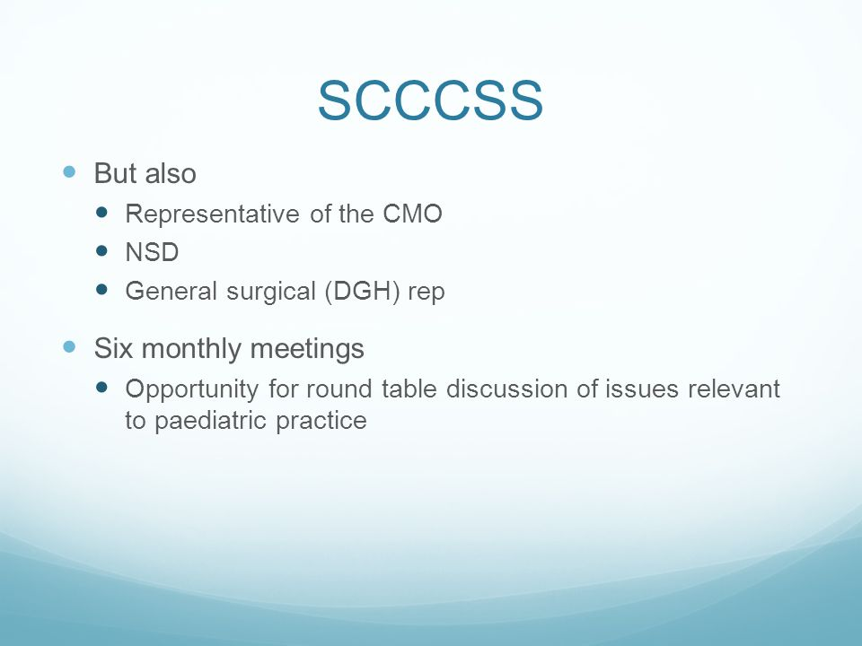 SCCCSS But also Representative of the CMO NSD General surgical (DGH) rep Six monthly meetings Opportunity for round table discussion of issues relevant to paediatric practice