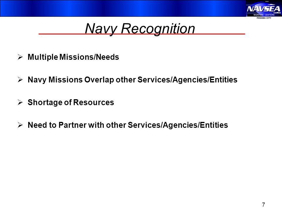 Navy Recognition  Multiple Missions/Needs  Navy Missions Overlap other Services/Agencies/Entities  Shortage of Resources  Need to Partner with other Services/Agencies/Entities 7