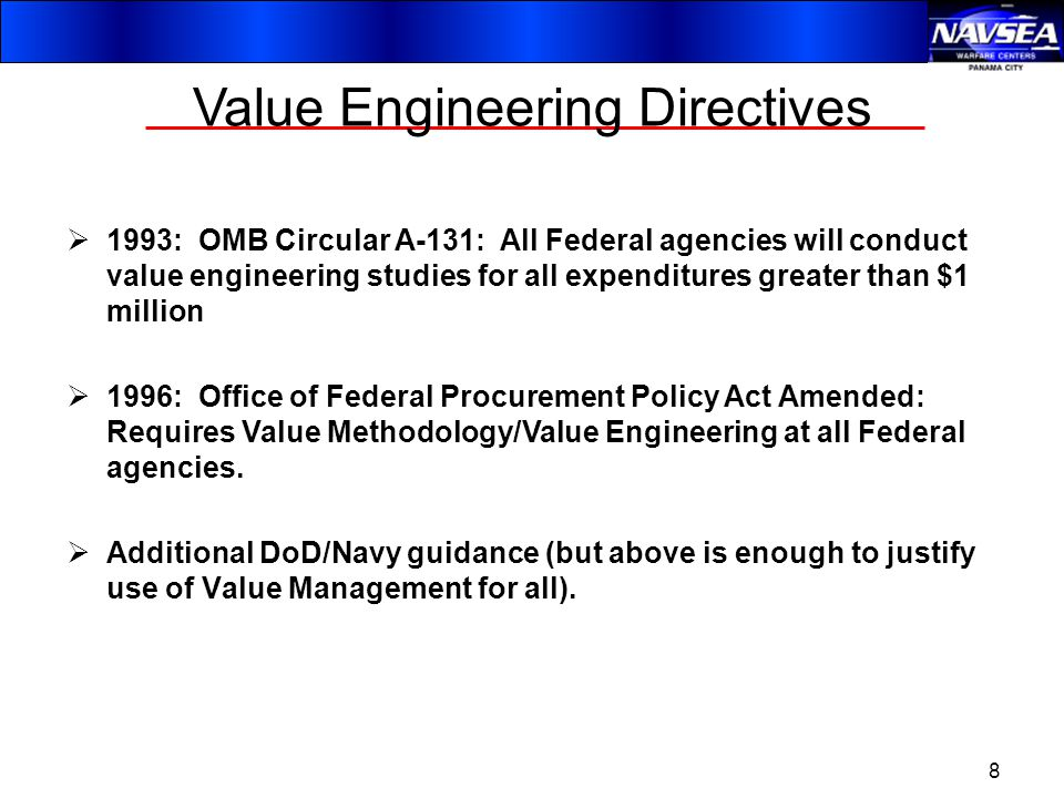 8 Value Engineering Directives  1993: OMB Circular A-131: All Federal agencies will conduct value engineering studies for all expenditures greater than $1 million  1996: Office of Federal Procurement Policy Act Amended: Requires Value Methodology/Value Engineering at all Federal agencies.