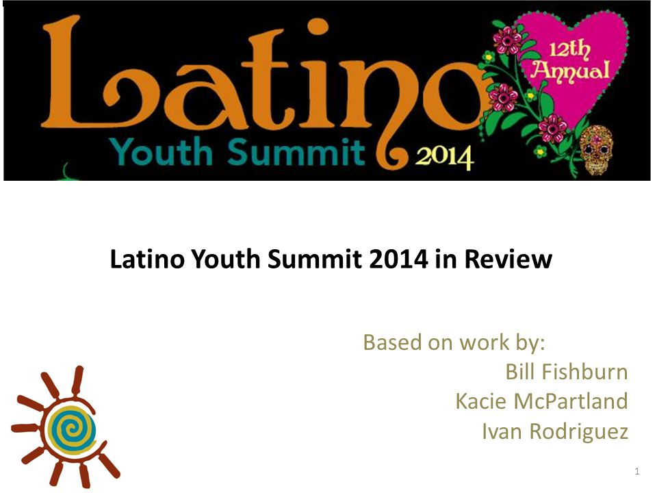 Latino Youth Summit 2014 in Review Based on work by: Bill Fishburn Kacie McPartland Ivan Rodriguez 1