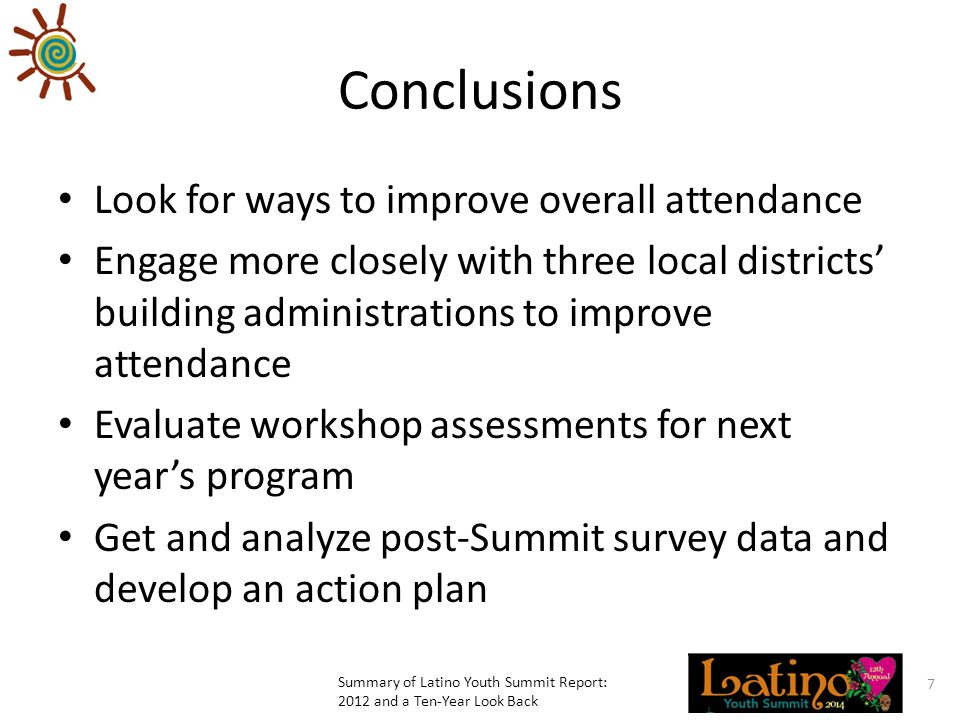 Conclusions Look for ways to improve overall attendance Engage more closely with three local districts' building administrations to improve attendance Evaluate workshop assessments for next year's program Get and analyze post-Summit survey data and develop an action plan Summary of Latino Youth Summit Report: 2012 and a Ten-Year Look Back 7
