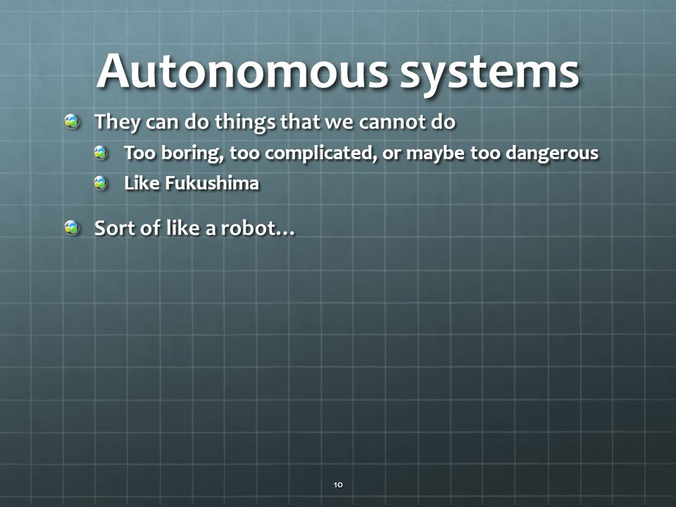 Autonomous systems They can do things that we cannot do Too boring, too complicated, or maybe too dangerous Like Fukushima Sort of like a robot… 10