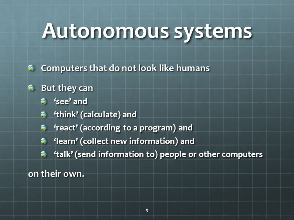 Autonomous systems Computers that do not look like humans But they can 'see' and 'think' (calculate) and 'react' (according to a program) and 'learn' (collect new information) and 'talk' (send information to) people or other computers on their own.