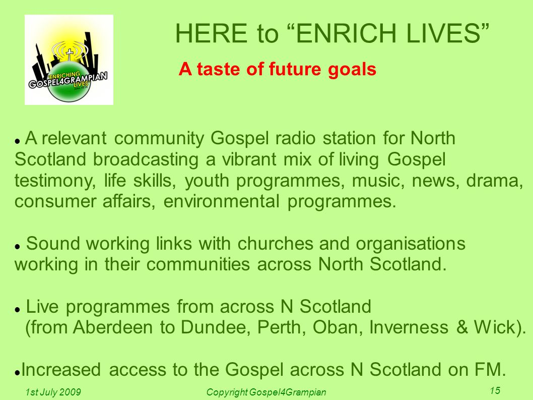 HERE to ENRICH LIVES A taste of future goals A relevant community Gospel radio station for North Scotland broadcasting a vibrant mix of living Gospel testimony, life skills, youth programmes, music, news, drama, consumer affairs, environmental programmes.