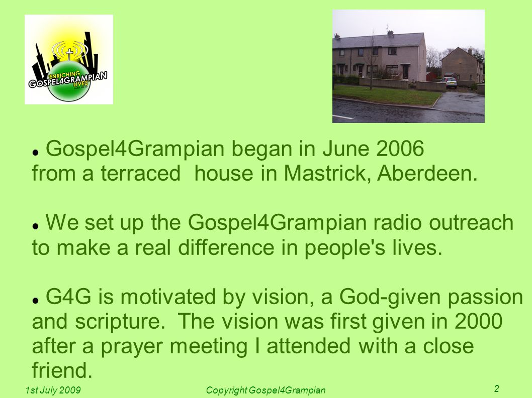Gospel4Grampian began in June 2006 from a terraced house in Mastrick, Aberdeen. We set up the Gospel4Grampian radio outreach to make a real difference