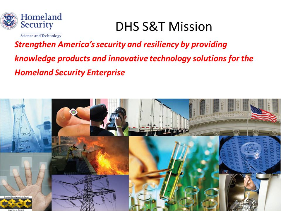 DHS S&T Mission Strengthen America's security and resiliency by providing knowledge products and innovative technology solutions for the Homeland Security Enterprise