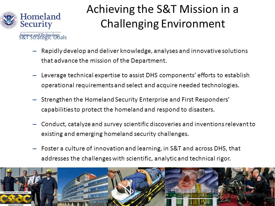 S&T Strategic Goals – Rapidly develop and deliver knowledge, analyses and innovative solutions that advance the mission of the Department. – Leverage