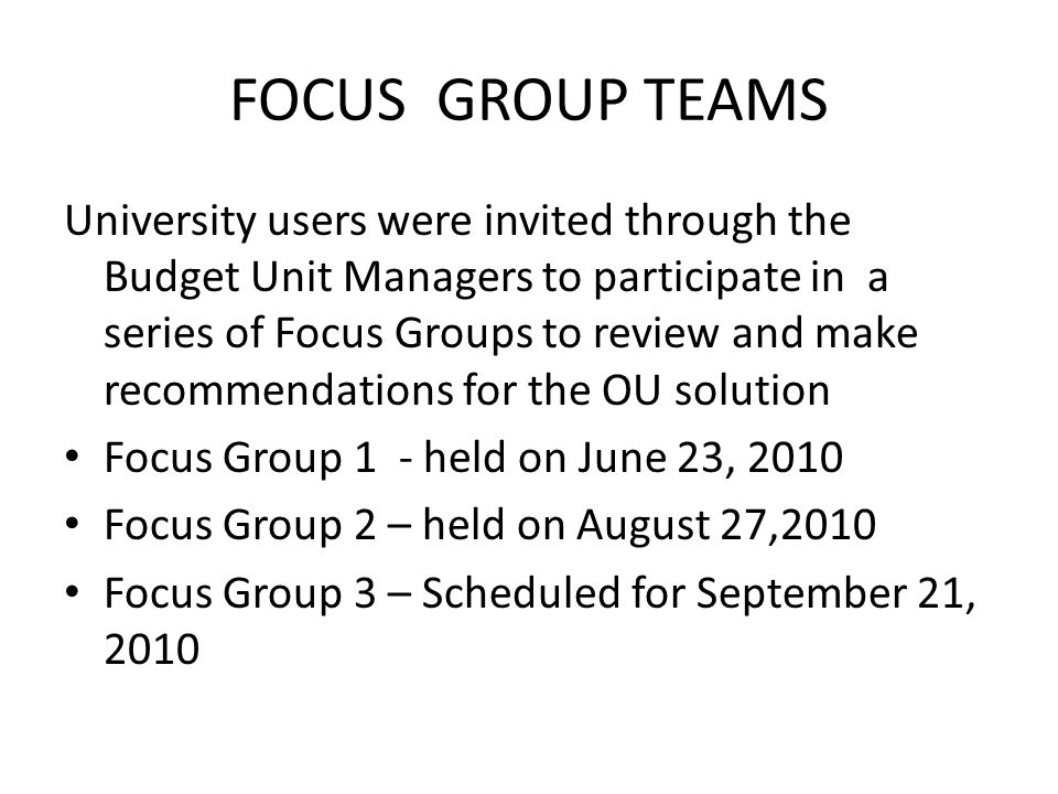 FOCUS GROUP TEAMS University users were invited through the Budget Unit Managers to participate in a series of Focus Groups to review and make recommendations for the OU solution Focus Group 1 - held on June 23, 2010 Focus Group 2 – held on August 27,2010 Focus Group 3 – Scheduled for September 21, 2010