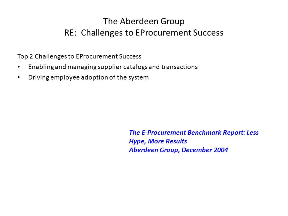 The Aberdeen Group RE: Challenges to EProcurement Success Top 2 Challenges to EProcurement Success Enabling and managing supplier catalogs and transactions Driving employee adoption of the system The E-Procurement Benchmark Report: Less Hype, More Results Aberdeen Group, December 2004