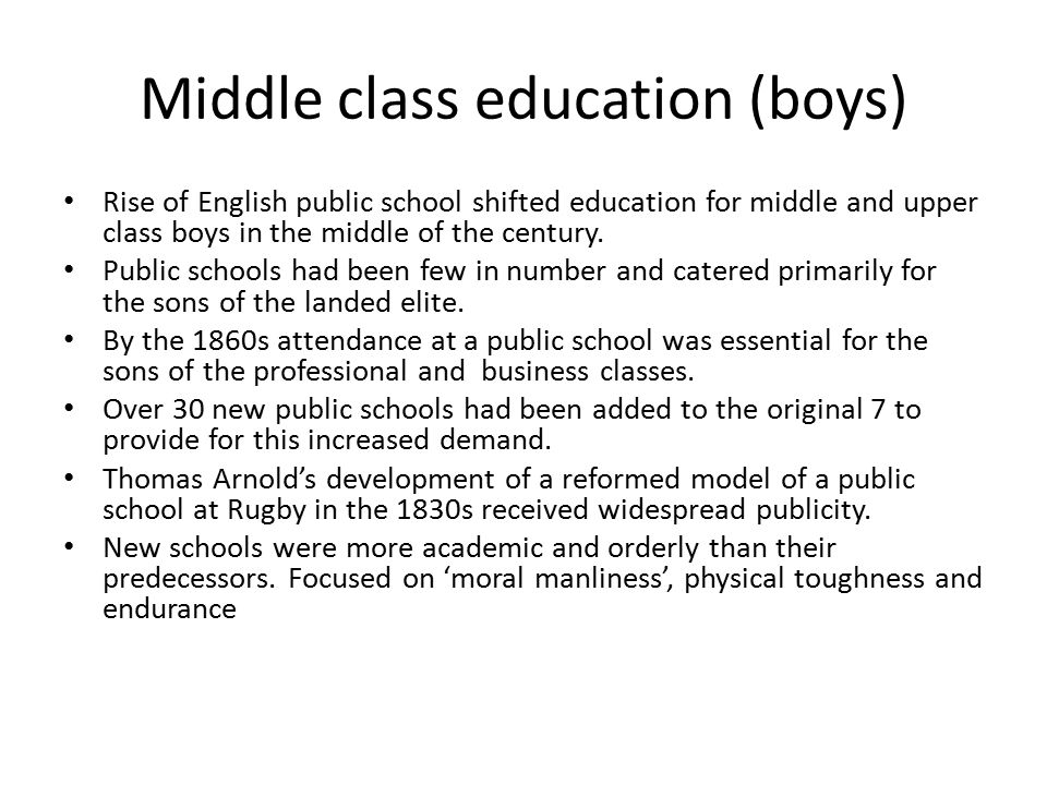 Middle class education (boys) Rise of English public school shifted education for middle and upper class boys in the middle of the century.