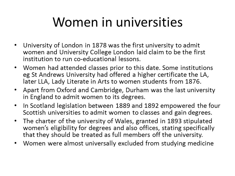 Women in universities University of London in 1878 was the first university to admit women and University College London laid claim to be the first institution to run co-educational lessons.