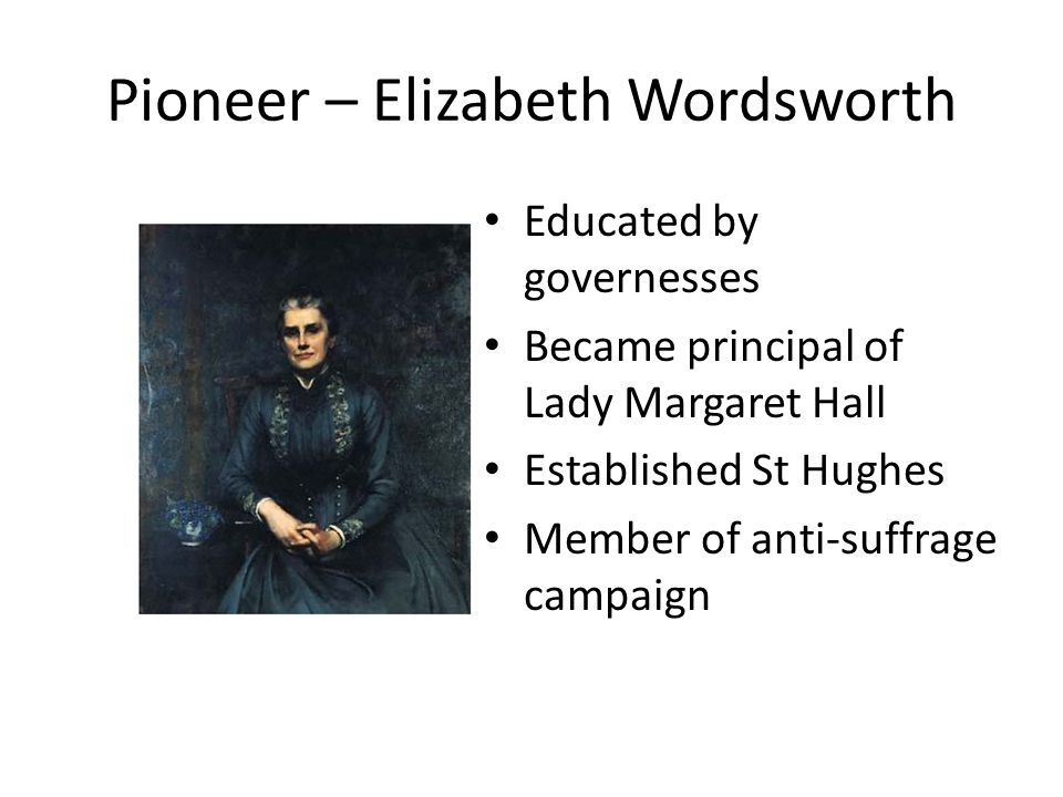 Pioneer – Elizabeth Wordsworth Educated by governesses Became principal of Lady Margaret Hall Established St Hughes Member of anti-suffrage campaign