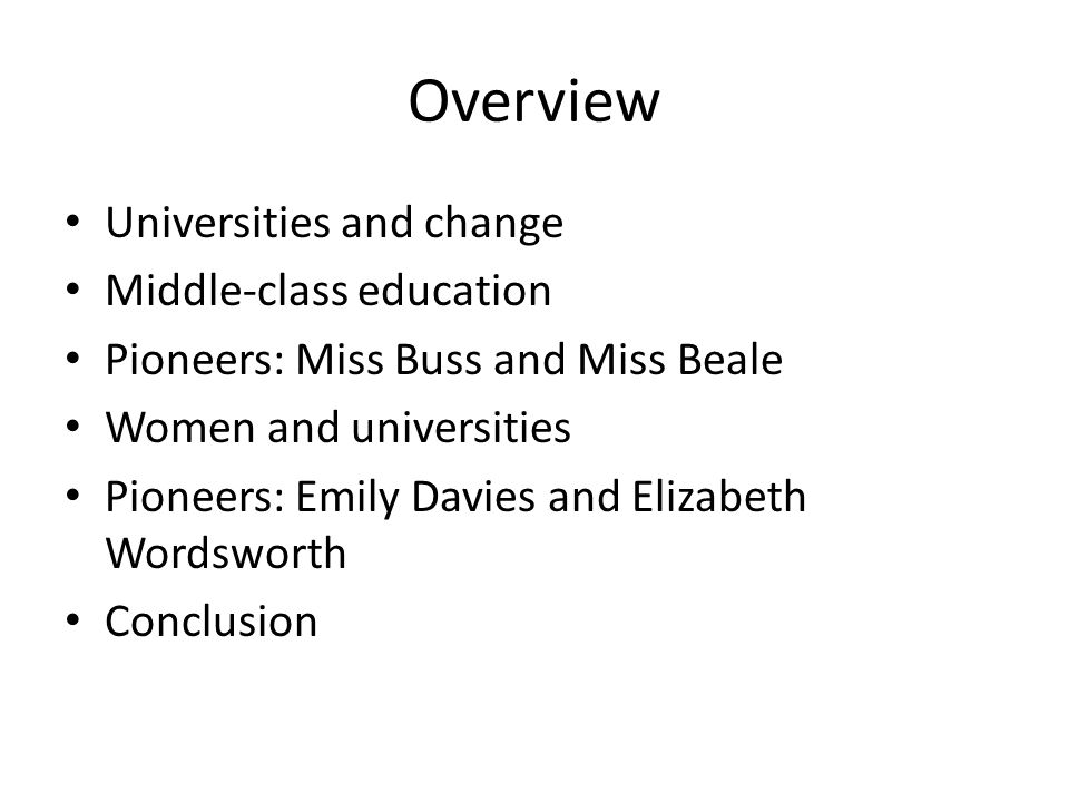 Overview Universities and change Middle-class education Pioneers: Miss Buss and Miss Beale Women and universities Pioneers: Emily Davies and Elizabeth Wordsworth Conclusion