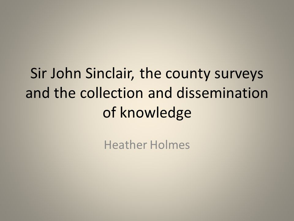 Sir John Sinclair, the county surveys and the collection and dissemination of knowledge Heather Holmes