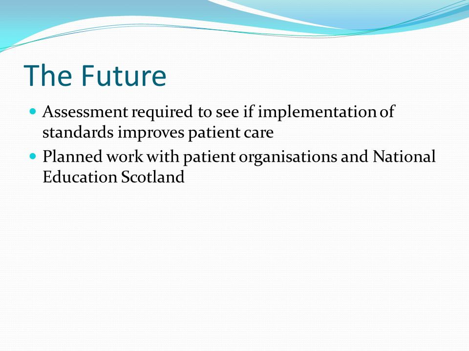 The Future Assessment required to see if implementation of standards improves patient care Planned work with patient organisations and National Education Scotland