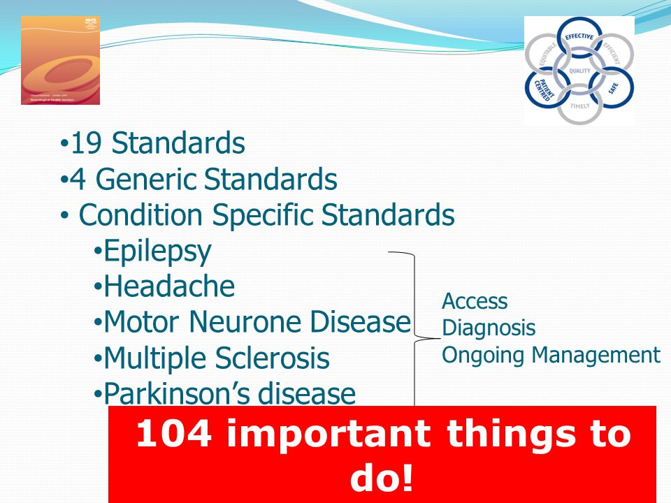 19 Standards 4 Generic Standards Condition Specific Standards Epilepsy Headache Motor Neurone Disease Multiple Sclerosis Parkinson's disease Access Diagnosis Ongoing Management 104 important things to do!