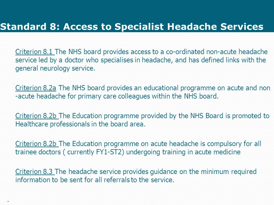 Standard 8: Access to Specialist Headache Services Criterion 8.1 The NHS board provides access to a co-ordinated non-acute headache service led by a doctor who specialises in headache, and has defined links with the general neurology service.