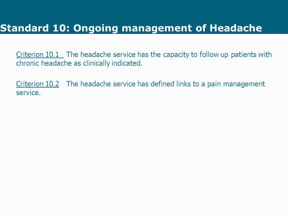 Standard 10: Ongoing management of Headache Criterion 10.1 The headache service has the capacity to follow up patients with chronic headache as clinically indicated.