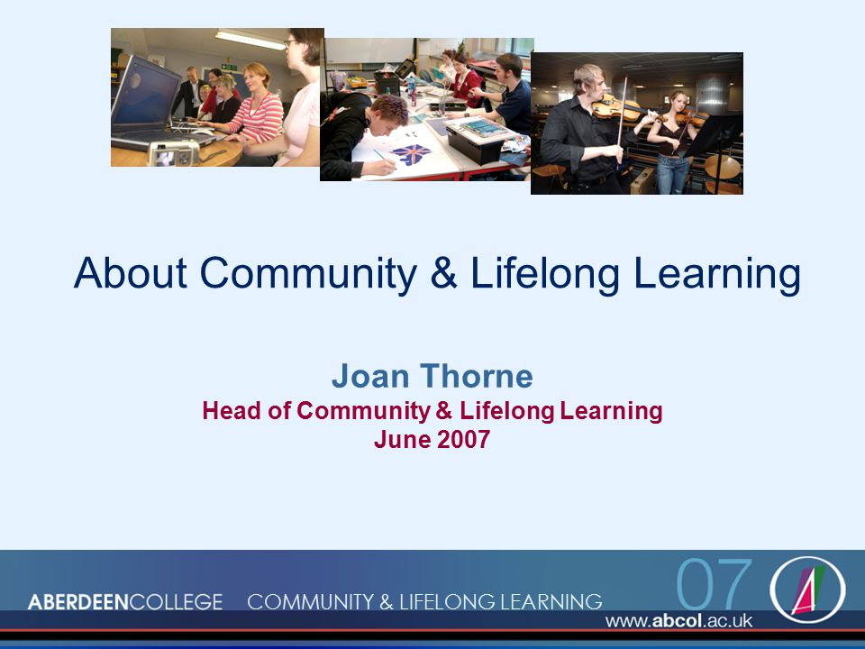 About Community & Lifelong Learning Joan Thorne Head of Community & Lifelong Learning June 2007