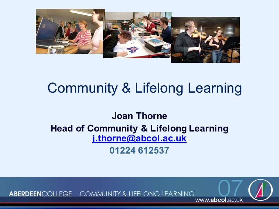 COMMUNITY & LIFELONG LEARNING Community & Lifelong Learning Joan Thorne Head of Community & Lifelong Learning j.thorne@abcol.ac.uk j.thorne@abcol.ac.uk 01224 612537