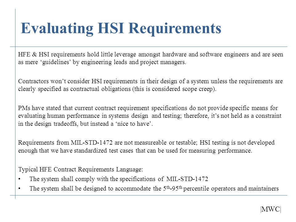 Evaluating HSI Requirements Current HSI Requirement Standards: fail to provide traceability of requirements fail to provide source of performance data contain outdated information and lack details of current technology contain shall statements that are directed at HFE designers rather than the system being designed are not measureable or testable are organized poorly and do not divide HSI domains into subsections have not been updated to address lessons learned in OIF/OEF contradict themselves can be convoluted and difficult to follow Additional areas not covered in current requirements include: User Equipment Lists Updated CONOPS Updated Load Lists HSI Test Cases Digital human models that represent the user/maintainer audience |MWC|