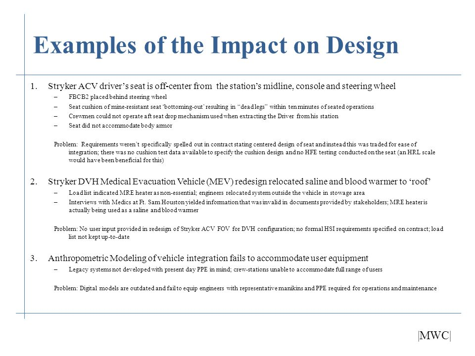 Additional Impacts to Design Contractors spend so much time and manpower working on, arguing and justifying requirements early on in the planning stage that many HSI analyses that should take place up-front are pulled in later – The design is sometimes too advanced for modifications without significant impact to program schedule and cost – Results in sub-standard design and higher risk of identifying critical issues during user testing and system fielding |MWC|