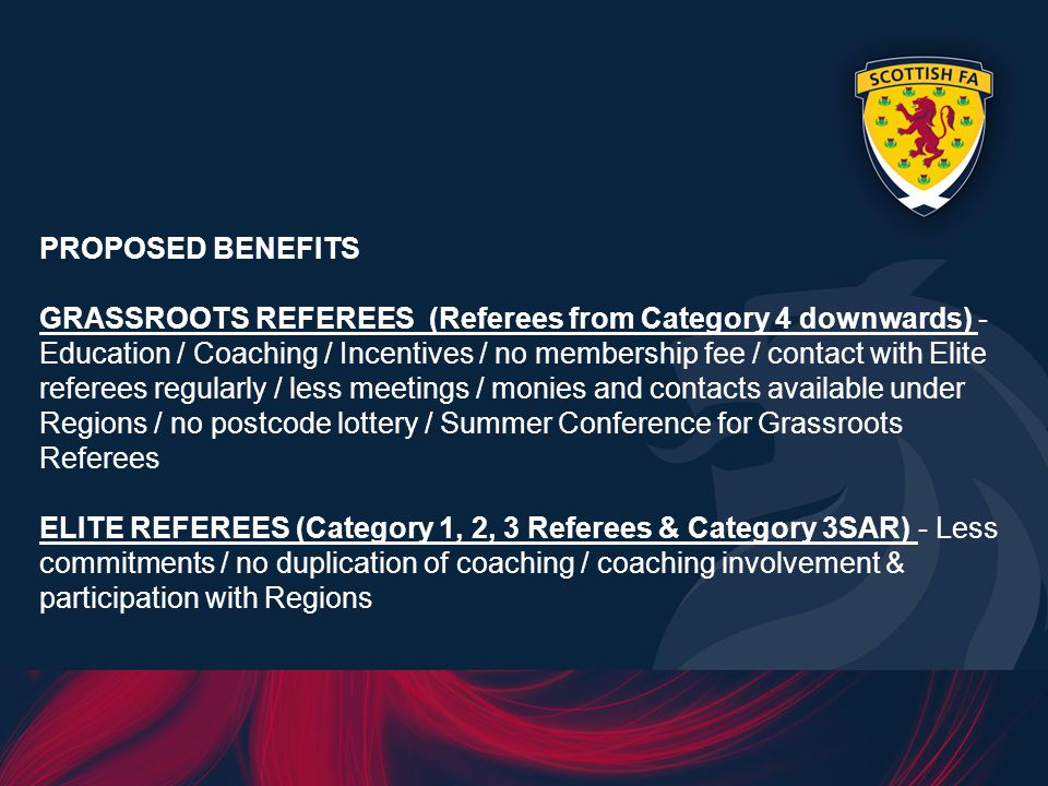 PROPOSED BENEFITS GRASSROOTS REFEREES (Referees from Category 4 downwards) - Education / Coaching / Incentives / no membership fee / contact with Elite referees regularly / less meetings / monies and contacts available under Regions / no postcode lottery / Summer Conference for Grassroots Referees ELITE REFEREES (Category 1, 2, 3 Referees & Category 3SAR) - Less commitments / no duplication of coaching / coaching involvement & participation with Regions