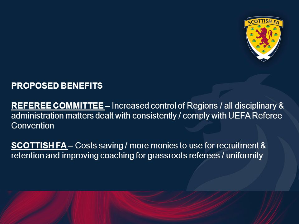 PROPOSED BENEFITS REFEREE COMMITTEE – Increased control of Regions / all disciplinary & administration matters dealt with consistently / comply with UEFA Referee Convention SCOTTISH FA – Costs saving / more monies to use for recruitment & retention and improving coaching for grassroots referees / uniformity