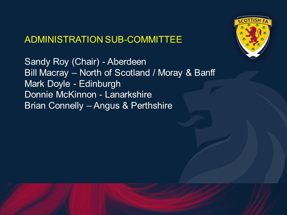 ADMINISTRATION SUB-COMMITTEE Sandy Roy (Chair) - Aberdeen Bill Macray – North of Scotland / Moray & Banff Mark Doyle - Edinburgh Donnie McKinnon - Lanarkshire Brian Connelly – Angus & Perthshire