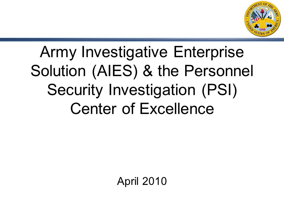1 Army Investigative Enterprise Solution (AIES) & the Personnel Security Investigation (PSI) Center of Excellence April 2010