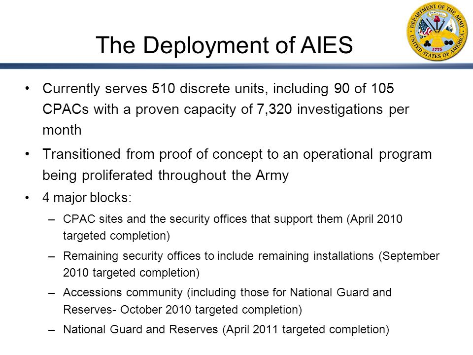 Currently serves 510 discrete units, including 90 of 105 CPACs with a proven capacity of 7,320 investigations per month Transitioned from proof of concept to an operational program being proliferated throughout the Army 4 major blocks: –CPAC sites and the security offices that support them (April 2010 targeted completion) –Remaining security offices to include remaining installations (September 2010 targeted completion) –Accessions community (including those for National Guard and Reserves- October 2010 targeted completion) –National Guard and Reserves (April 2011 targeted completion) The Deployment of AIES