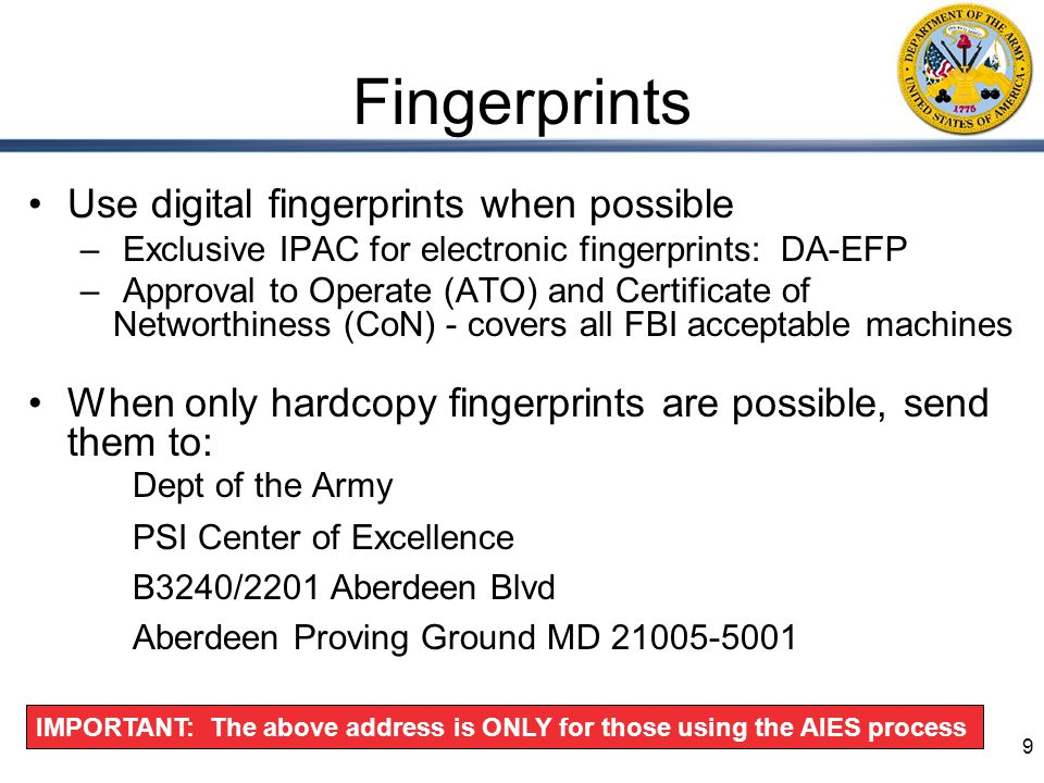 9 Fingerprints Use digital fingerprints when possible – Exclusive IPAC for electronic fingerprints: DA-EFP – Approval to Operate (ATO) and Certificate of Networthiness (CoN) - covers all FBI acceptable machines When only hardcopy fingerprints are possible, send them to: Dept of the Army PSI Center of Excellence B3240/2201 Aberdeen Blvd Aberdeen Proving Ground MD 21005-5001 IMPORTANT: The above address is ONLY for those using the AIES process