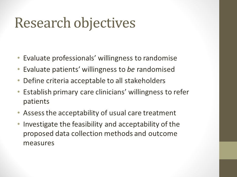 Research objectives Evaluate professionals' willingness to randomise Evaluate patients' willingness to be randomised Define criteria acceptable to all stakeholders Establish primary care clinicians' willingness to refer patients Assess the acceptability of usual care treatment Investigate the feasibility and acceptability of the proposed data collection methods and outcome measures