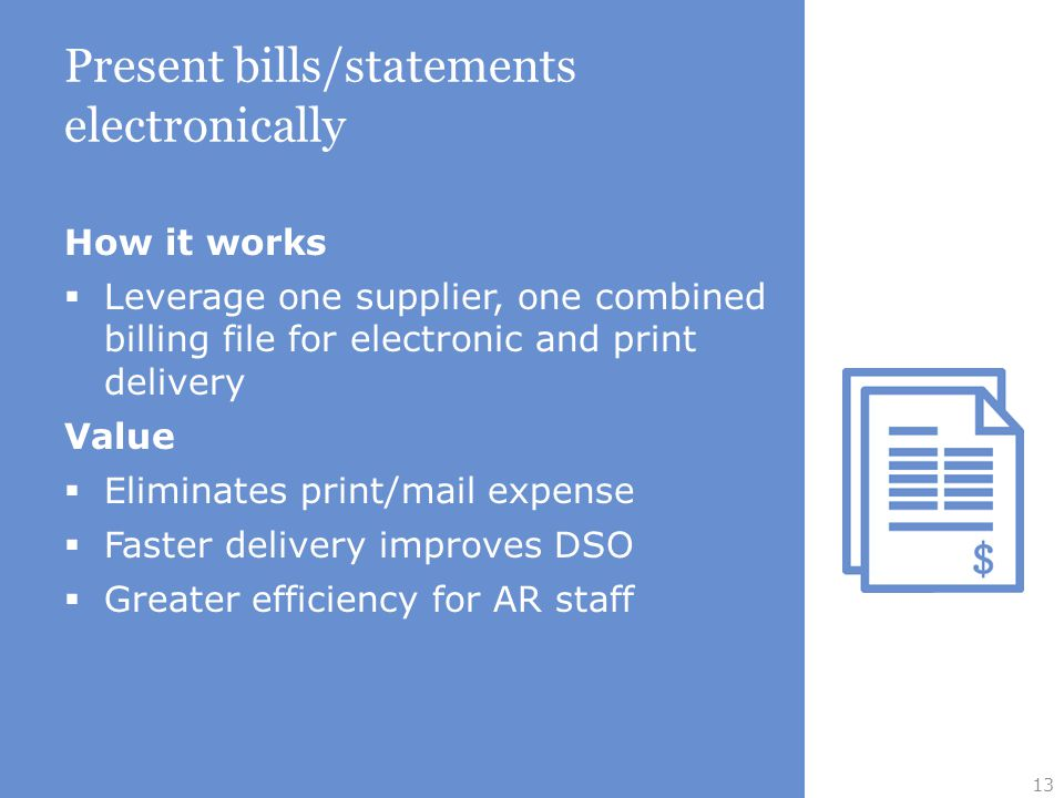 Present bills/statements electronically How it works  Leverage one supplier, one combined billing file for electronic and print delivery Value  Eliminates print/mail expense  Faster delivery improves DSO  Greater efficiency for AR staff 13