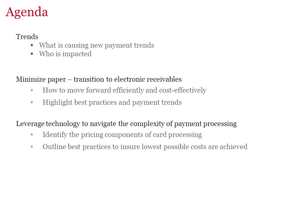 Agenda Trends  What is causing new payment trends  Who is impacted Minimize paper – transition to electronic receivables  How to move forward efficiently and cost-effectively  Highlight best practices and payment trends Leverage technology to navigate the complexity of payment processing  Identify the pricing components of card processing  Outline best practices to insure lowest possible costs are achieved