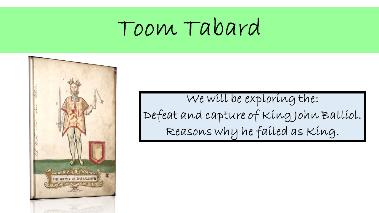 Toom Tabard We will be exploring the: Defeat and capture of King John Balliol.