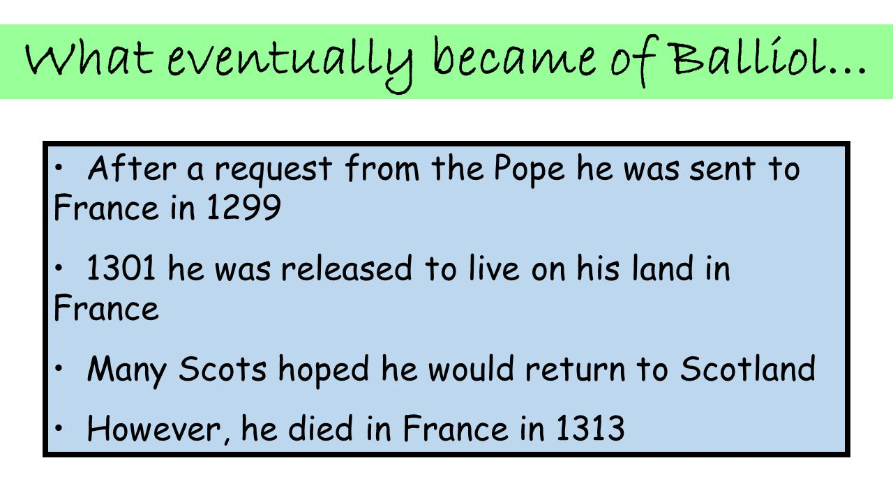 What eventually became of Balliol… After a request from the Pope he was sent to France in 1299 1301 he was released to live on his land in France Many Scots hoped he would return to Scotland However, he died in France in 1313