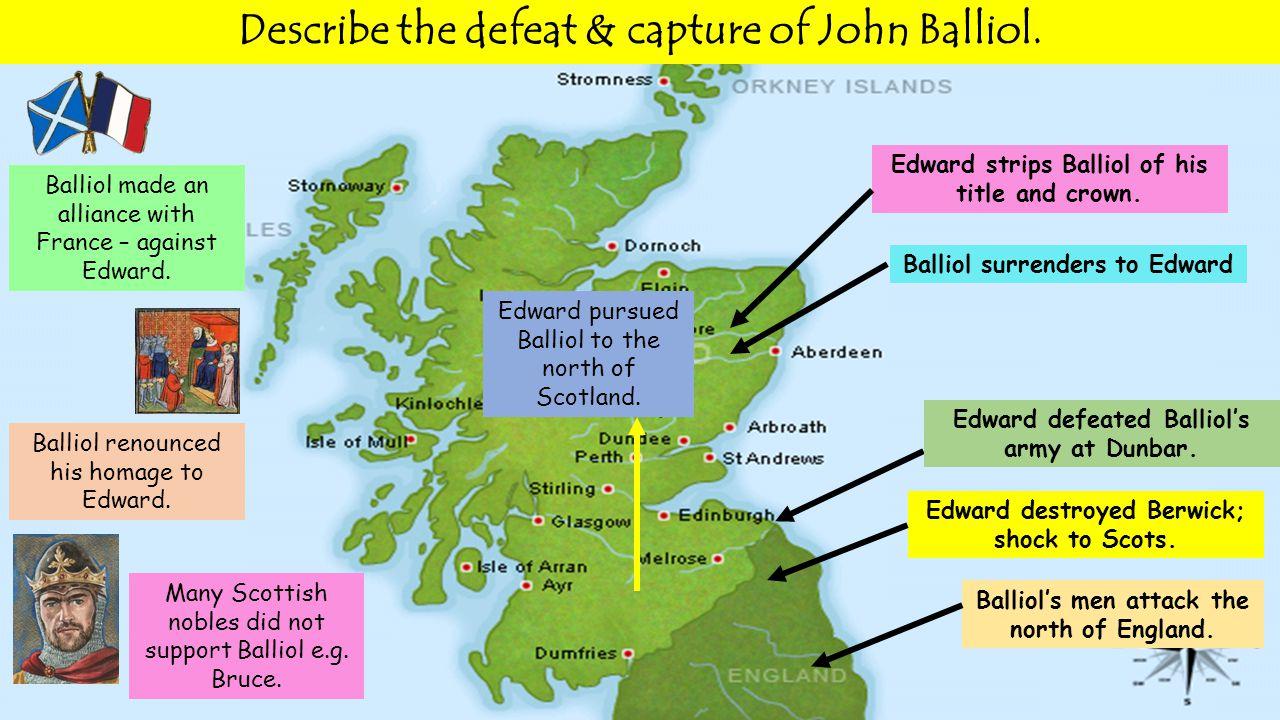 Balliol's men attack the north of England. Edward destroyed Berwick; shock to Scots. Edward defeated Balliol's army at Dunbar. Edward pursued Balliol