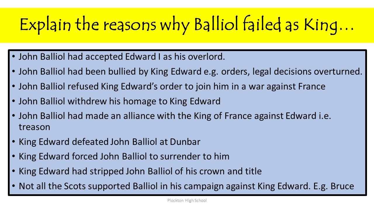 Explain the reasons why Balliol failed as King… John Balliol had accepted Edward I as his overlord. John Balliol had been bullied by King Edward e.g.