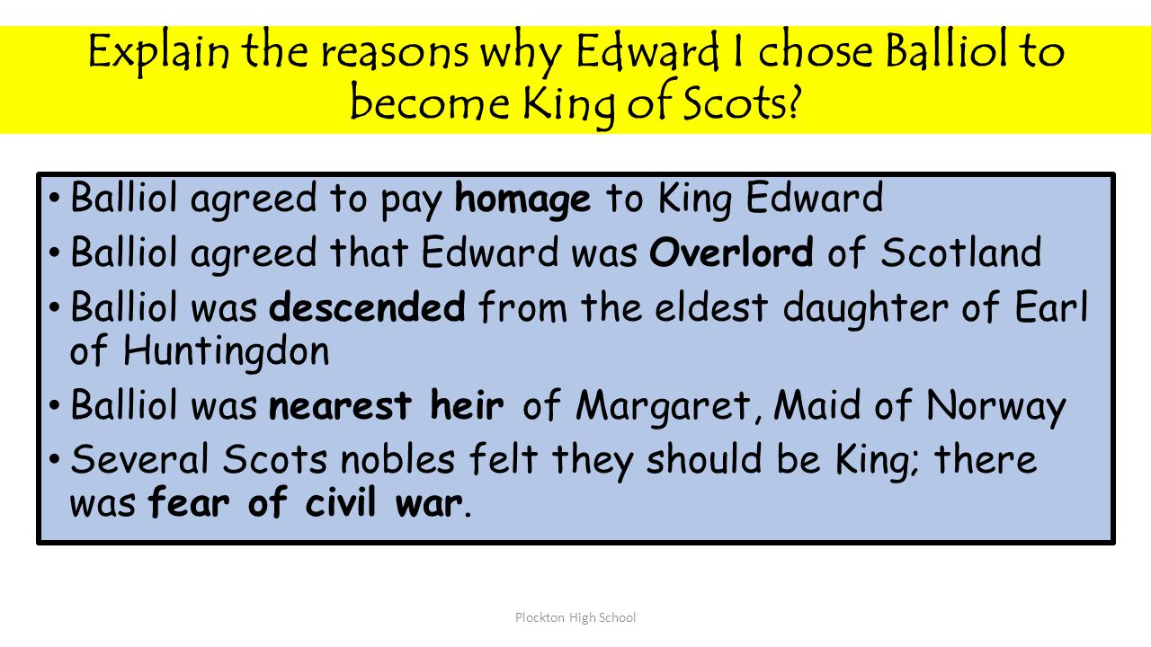 Explain the reasons why Edward I chose Balliol to become King of Scots? Balliol agreed to pay homage to King Edward Balliol agreed that Edward was Ove