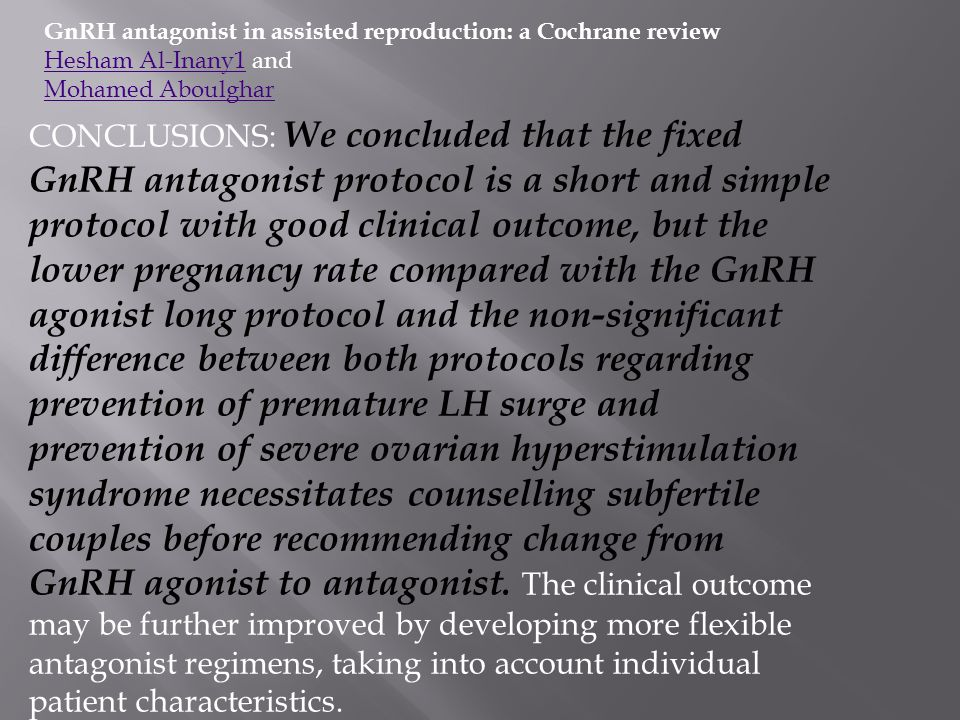 GnRH antagonist in assisted reproduction: a Cochrane review Hesham Al-Inany1Hesham Al-Inany1 and Mohamed Aboulghar CONCLUSIONS: We concluded that the
