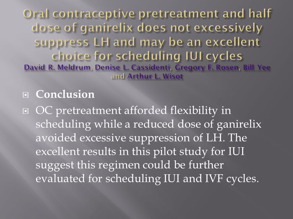  Conclusion  OC pretreatment afforded flexibility in scheduling while a reduced dose of ganirelix avoided excessive suppression of LH. The excellent