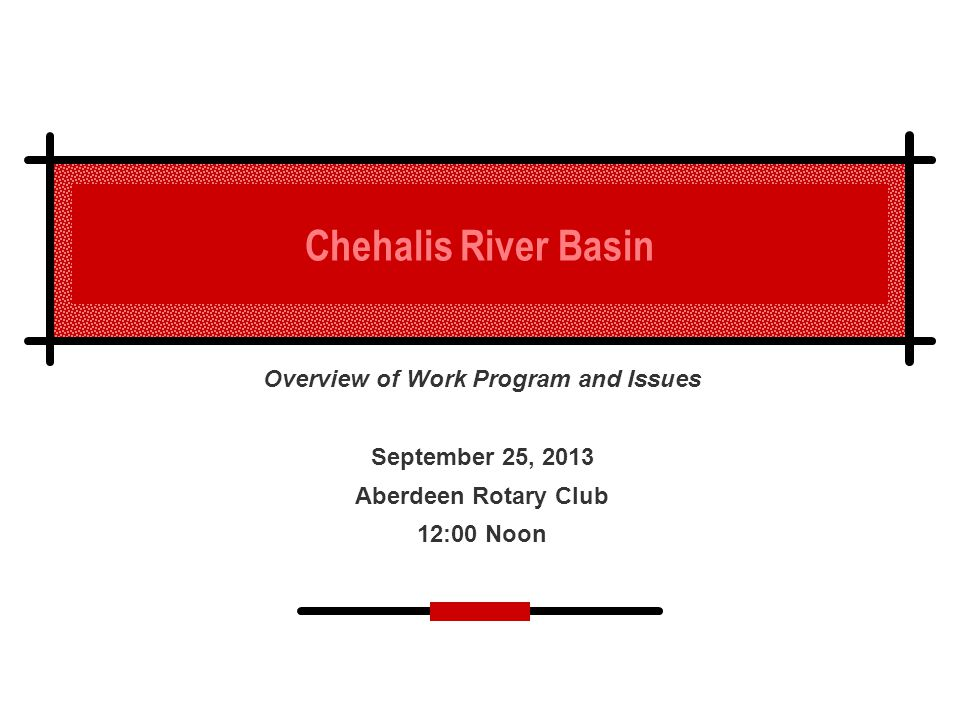 Chehalis River Basin Overview of Work Program and Issues September 25, 2013 Aberdeen Rotary Club 12:00 Noon
