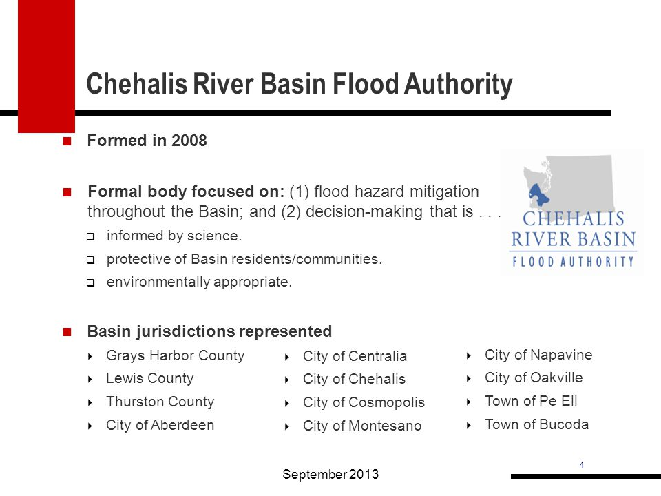4 Chehalis River Basin Flood Authority September 2013  Grays Harbor County  Lewis County  Thurston County  City of Aberdeen  City of Napavine  City of Oakville  Town of Pe Ell  Town of Bucoda Formed in 2008 Formal body focused on: (1) flood hazard mitigation throughout the Basin; and (2) decision-making that is....