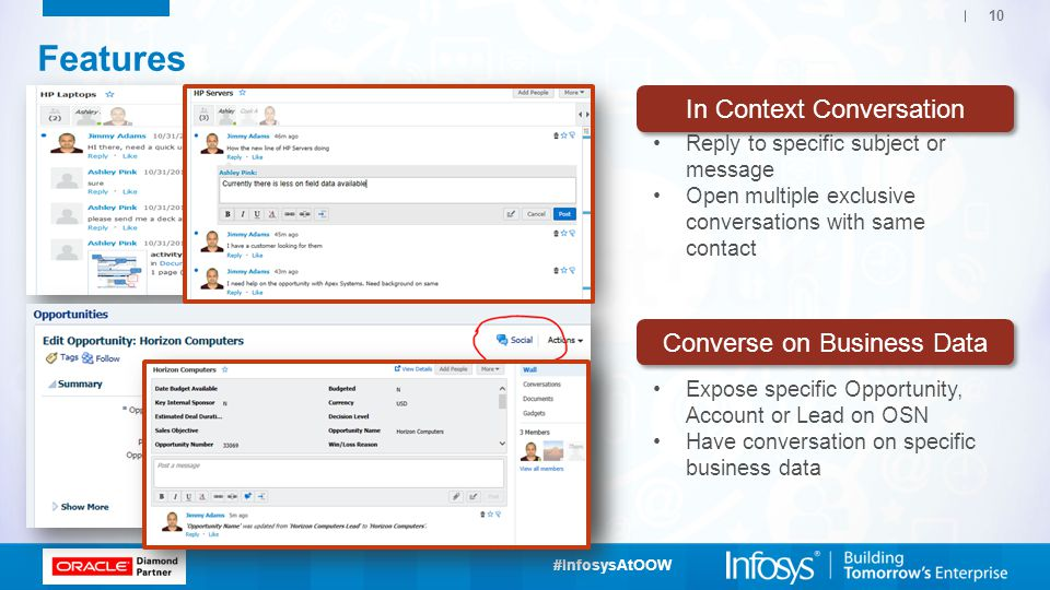 #InfosysAtOOW 10 Features In Context Conversation Reply to specific subject or message Open multiple exclusive conversations with same contact Converse on Business Data Expose specific Opportunity, Account or Lead on OSN Have conversation on specific business data