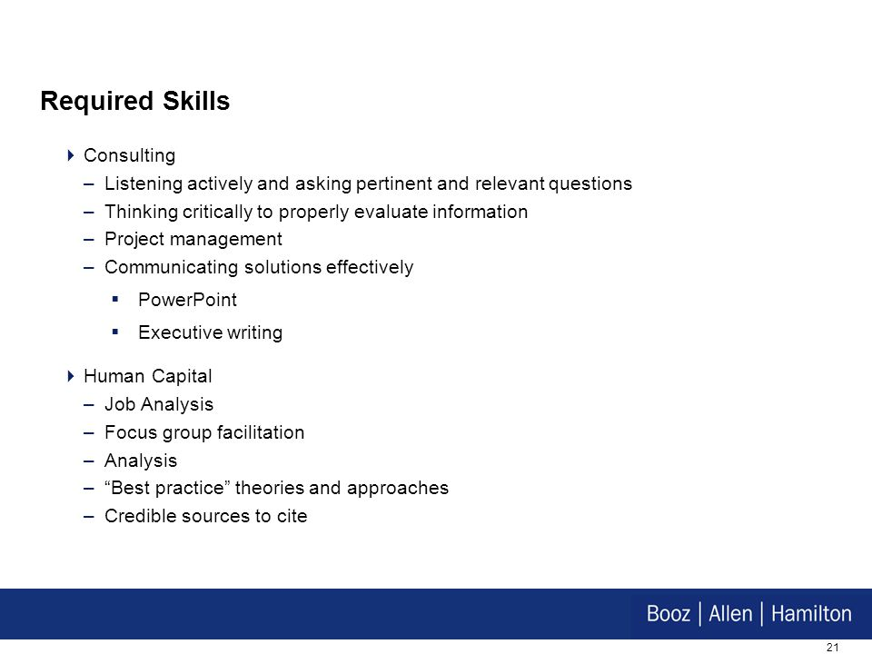 21 Required Skills  Consulting –Listening actively and asking pertinent and relevant questions –Thinking critically to properly evaluate information