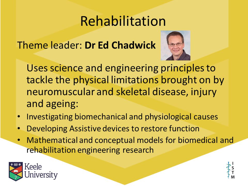 Rehabilitation Theme leader: Dr Ed Chadwick Uses science and engineering principles to tackle the physical limitations brought on by neuromuscular and