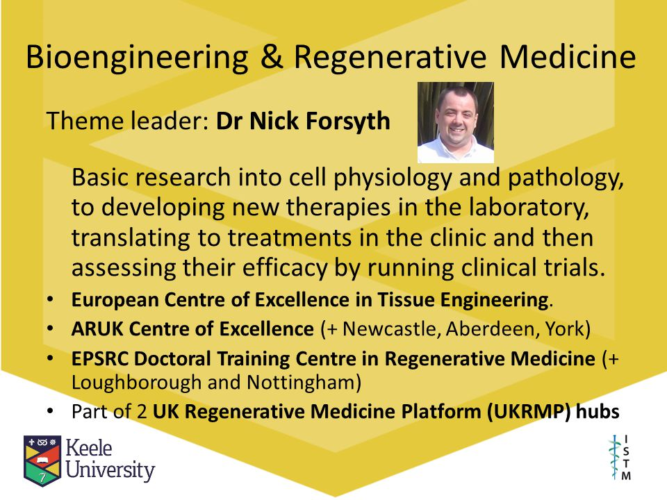 Bioengineering & Regenerative Medicine Theme leader: Dr Nick Forsyth Basic research into cell physiology and pathology, to developing new therapies in